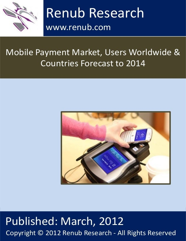 Mobile Payment Market, Users Worldwide &Countries Forecast to 2014Renub Researchwww.renub.comPublished: March, 2012Copyrig...