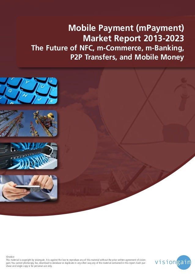 Mobile Payment (mPayment) Market Report 2013-2023  The Future of NFC, m-Commerce, m-Banking, P2P Transfers, and Mobile Mon...