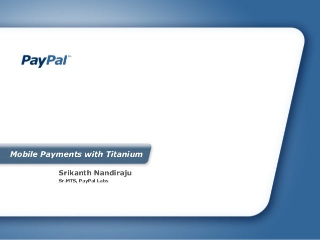 Mobile Payments with Titanium          Srikanth Nandiraju          Sr.MTS, PayPal Labs
