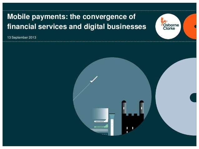 Mobile payments: the convergence of financial services and digital businesses 13 September 2013