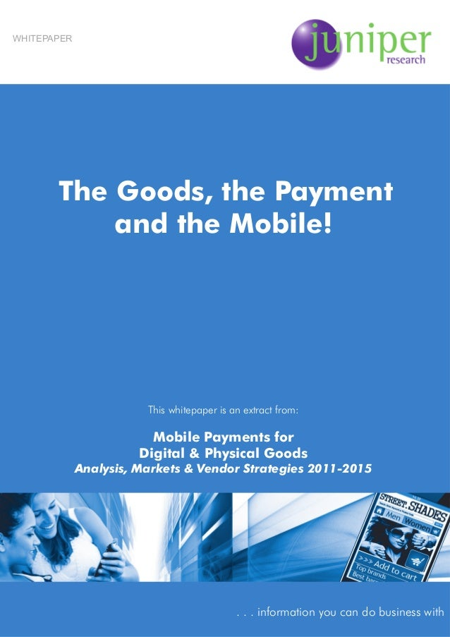 The Goods, the Payment and the Mobile! This whitepaper is an extract from: Mobile Payments for Digital & Physical Goods An...