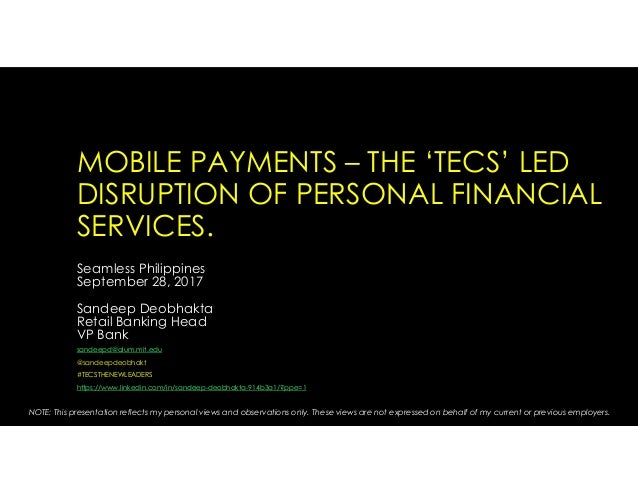 MOBILE PAYMENTS – THE 'TECS' LED DISRUPTION OF PERSONAL FINANCIAL SERVICES. Seamless Philippines September 28, 2017 Sandee...