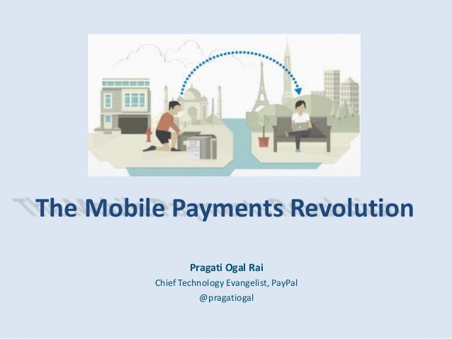The Mobile Payments Revolution Pragati Ogal Rai Chief Technology Evangelist, PayPal @pragatiogal