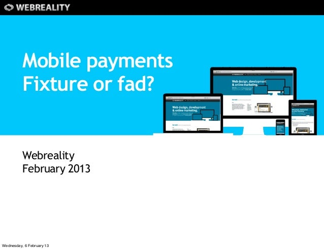 Mobile payments          Fixture or fad?          Webreality          February 2013Wednesday, 6 February 13