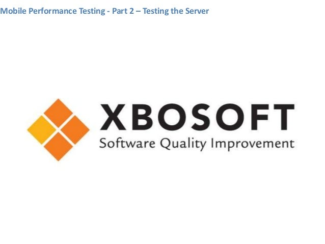 Mobile Performance Testing - Part 2 – Testing the Server     www.xbosoft.com