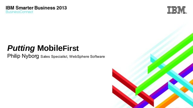 Putting MobileFirst Philip Nyborg Sales Specialist, WebSphere Software