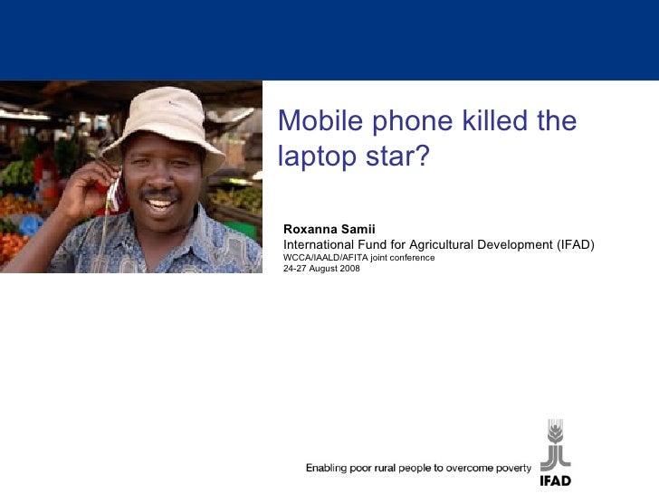 Mobile phone killed the laptop star? Roxanna Samii International Fund for Agricultural Development (IFAD) WCCA/IAALD/AFITA...