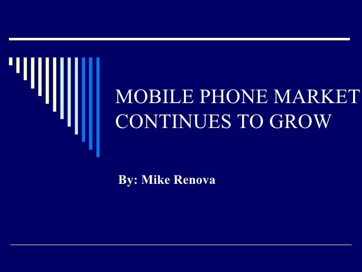 MOBILE PHONE MARKET CONTINUES TO GROW By: Mike Renova
