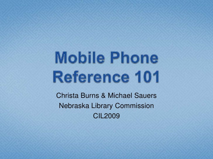 Mobile Phone Reference 101<br />Christa Burns & Michael Sauers<br />Nebraska Library Commission<br />CIL2009<br />