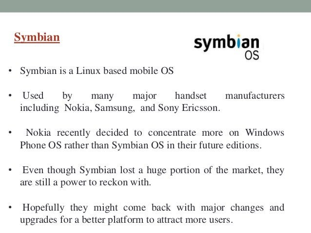 Symbian • Symbian is a Linux based mobile OS • Used by many major handset manufacturers including Nokia, Samsung, and Sony...