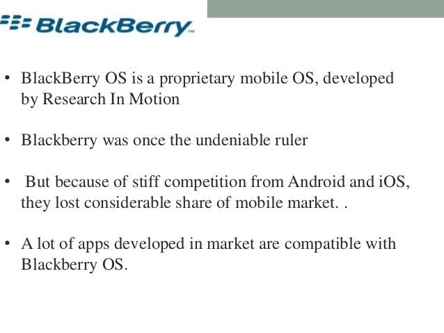 Blackberry OS • BlackBerry OS is a proprietary mobile OS, developed by Research In Motion • Blackberry was once the undeni...