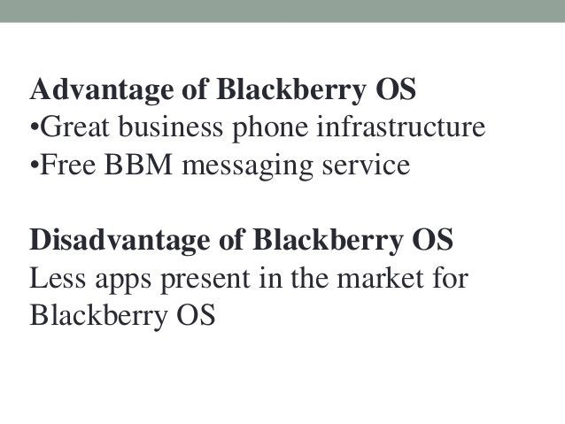 Advantage of Blackberry OS •Great business phone infrastructure •Free BBM messaging service Disadvantage of Blackberry OS ...