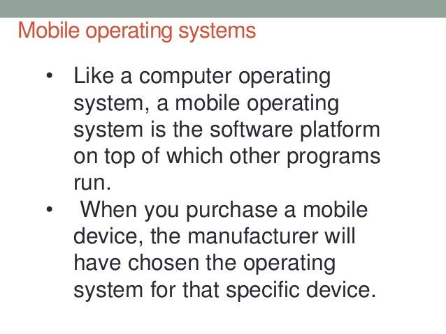 Mobile operating systems • Like a computer operating system, a mobile operating system is the software platform on top of ...