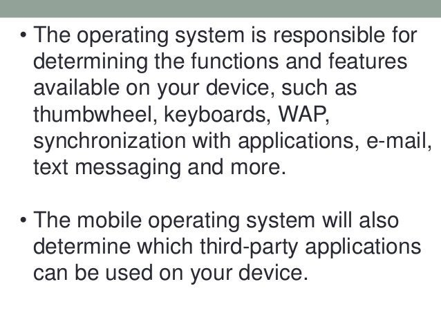 • The operating system is responsible for determining the functions and features available on your device, such as thumbwh...
