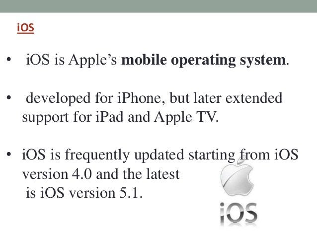 iOS • iOS is Apple's mobile operating system. • developed for iPhone, but later extended support for iPad and Apple TV. • ...