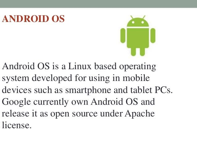 ANDROID OS Android OS is a Linux based operating system developed for using in mobile devices such as smartphone and table...