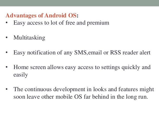 Advantages of Android OS: • Easy access to lot of free and premium • Multitasking • Easy notification of any SMS,email or ...