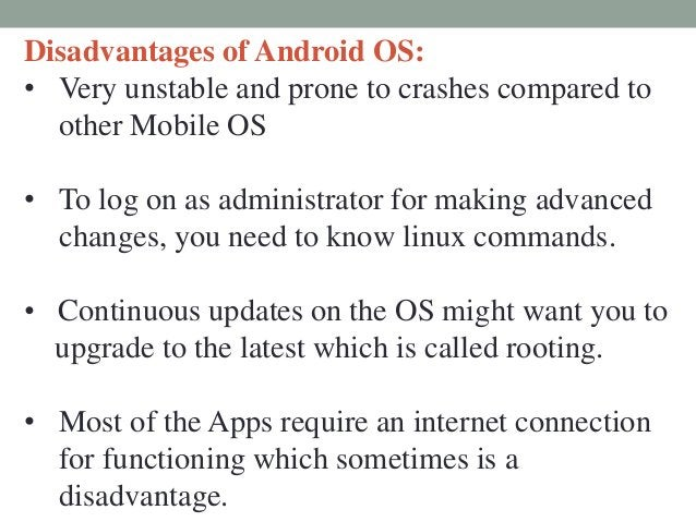 Disadvantages of Android OS: • Very unstable and prone to crashes compared to other Mobile OS • To log on as administrator...