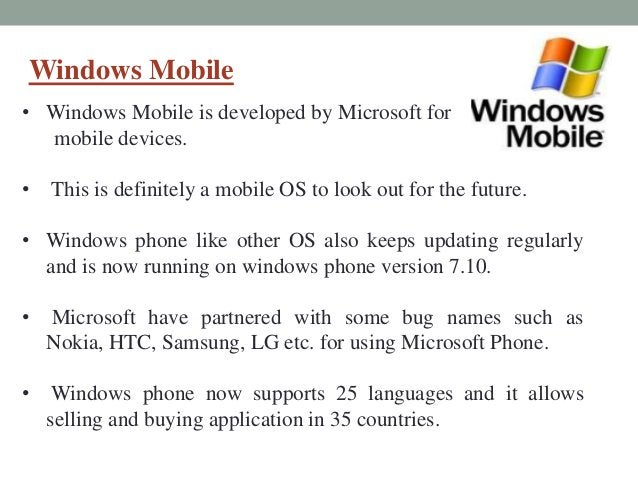 Windows Mobile • Windows Mobile is developed by Microsoft for mobile devices. • This is definitely a mobile OS to look out...