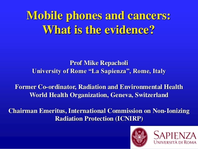 "Mobile phones and cancers: What is the evidence? Prof Mike Repacholi University of Rome ""La Sapienza"", Rome, Italy Former ..."