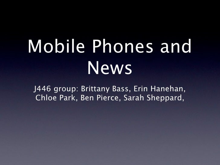 Mobile Phones and       News J446 group: Brittany Bass, Erin Hanehan,  Chloe Park, Ben Pierce, Sarah Sheppard,