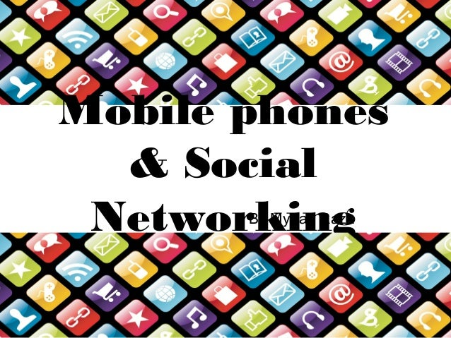 Mobile phones& SocialNetworkingBy Mydah Raza