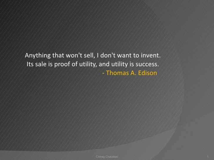 Anything that won't sell, I don't want to invent. Its sale is proof of utility, and utility is success.  - Thomas A. Edis...