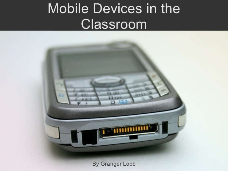 Mobile Devices in the Classroom By Granger Lobb
