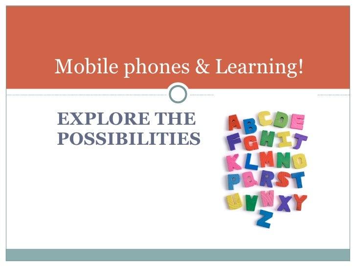 <ul><li>EXPLORE THE POSSIBILITIES </li></ul>Mobile phones & Learning!