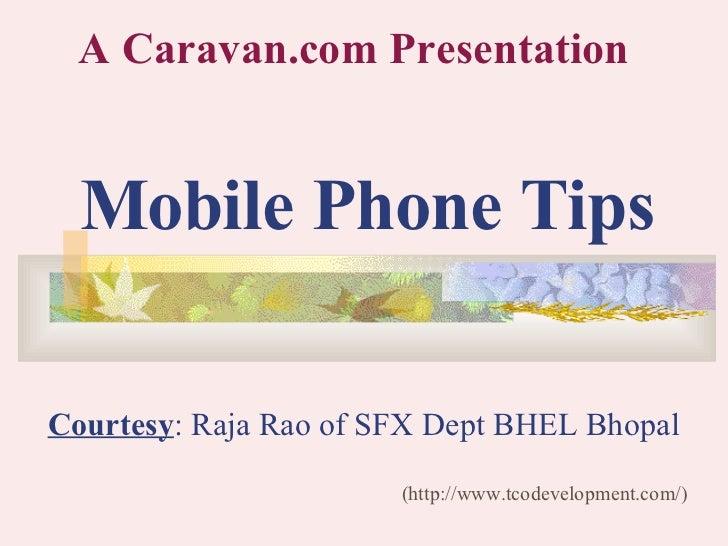 Mobile Phone Tips (http://www.tcodevelopment.com/) A Caravan.com Presentation Courtesy : Raja Rao of SFX Dept BHEL Bhopal
