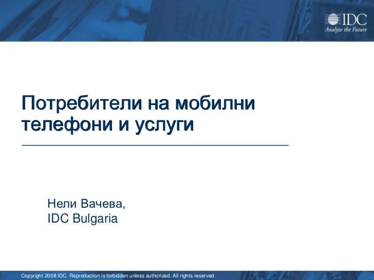 Потребители на мобилнителефони и услуги           Нели Вачева,           IDC BulgariaCopyright 2008 IDC. Reproduction is f...