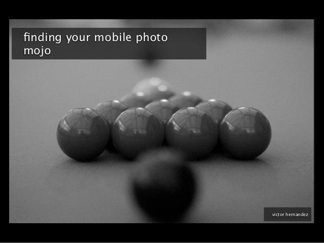 finding your mobile photomojo                           victor hernandez