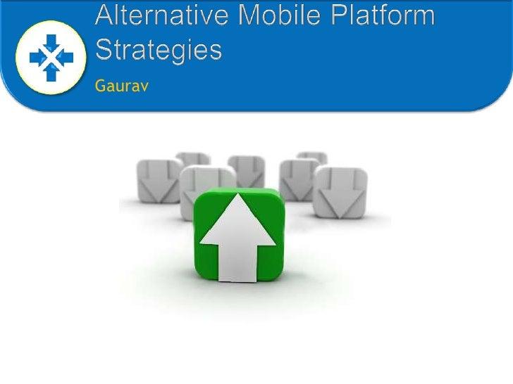 Alternative Mobile Platform Strategies<br />Gaurav<br />