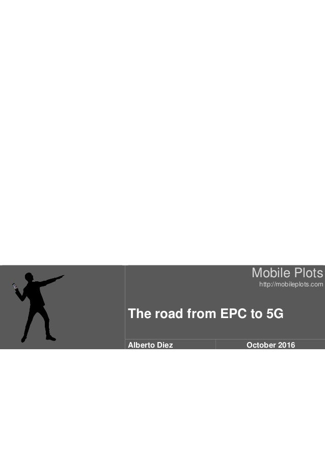 Mobile Plots http://mobileplots.com The road from EPC to 5G Alberto Diez October 2016
