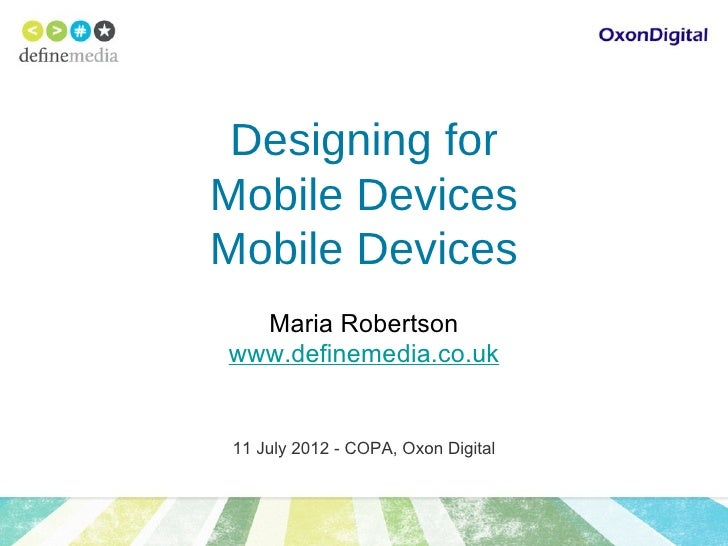 Designing forMobile DevicesMobile Devices  Maria Robertsonwww.definemedia.co.uk 11 July 2012 - COPA, Oxon Digital