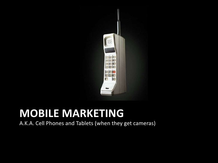 Mobile Marketing<br />A.K.A. Cell Phones and Tablets (when they get cameras)<br />