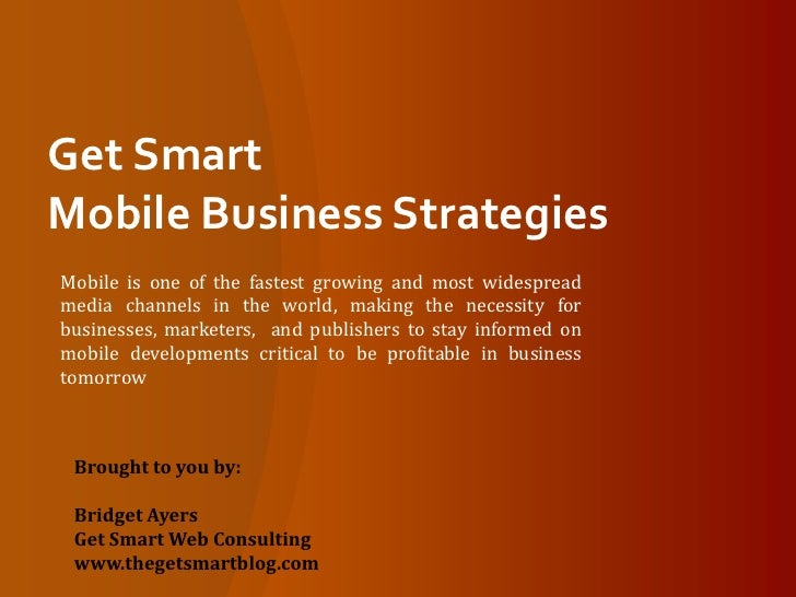 Get Smart Mobile Business Strategies<br />Mobile is one of the fastest growing and most widespread media channels in the w...