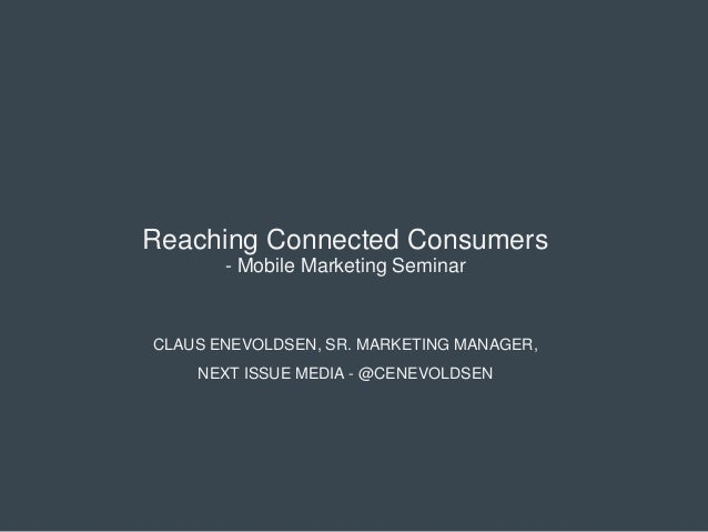 Reaching Connected Consumers - Mobile Marketing Seminar  CLAUS ENEVOLDSEN, SR. MARKETING MANAGER, NEXT ISSUE MEDIA - @CENE...