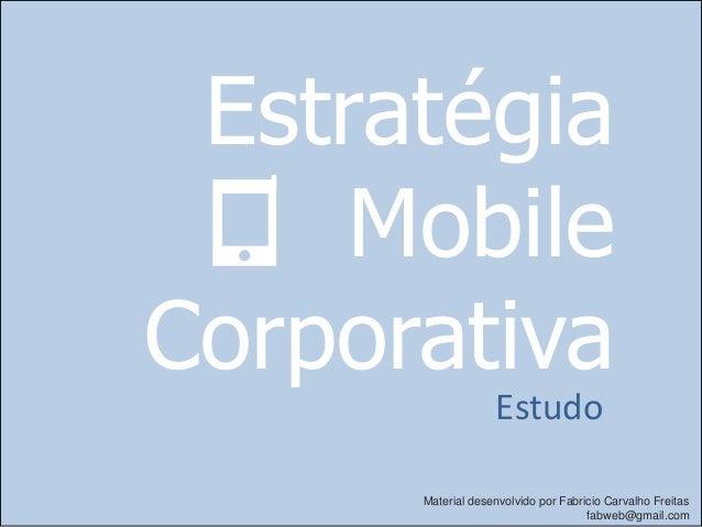 Estratégia     MobileCorporativa                   Estudo      Material desenvolvido por Fabricio Carvalho Freitas        ...