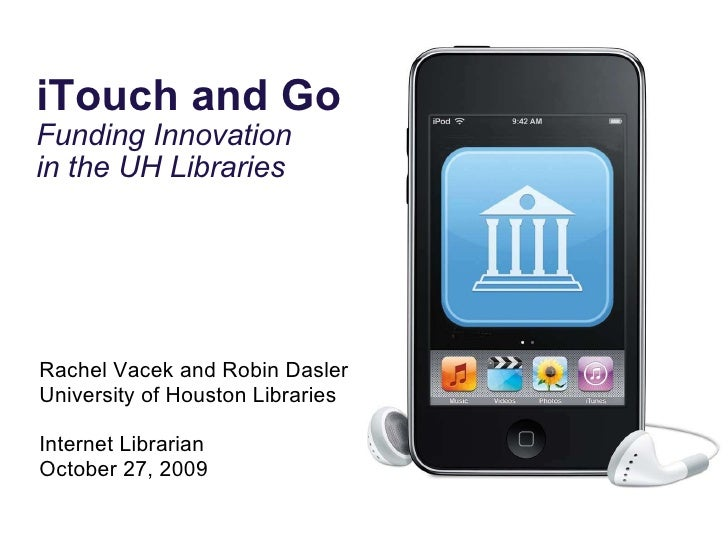 iTouch and Go Funding Innovation  in the UH Libraries Rachel Vacek and Robin Dasler University of Houston Libraries Intern...