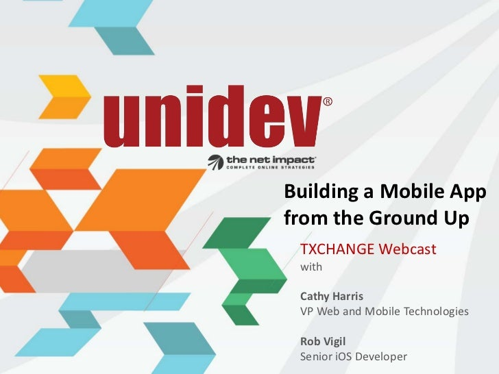 Building a Mobile Appfrom the Ground Up TXCHANGE Webcast with Cathy Harris VP Web and Mobile Technologies Rob Vigil Senior...