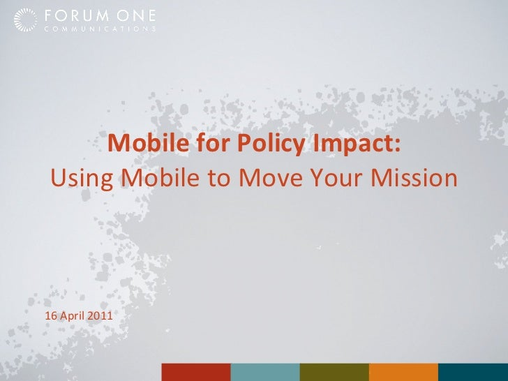 Mobile for Policy Impact: Using Mobile to Move Your Mission 16 April 2011