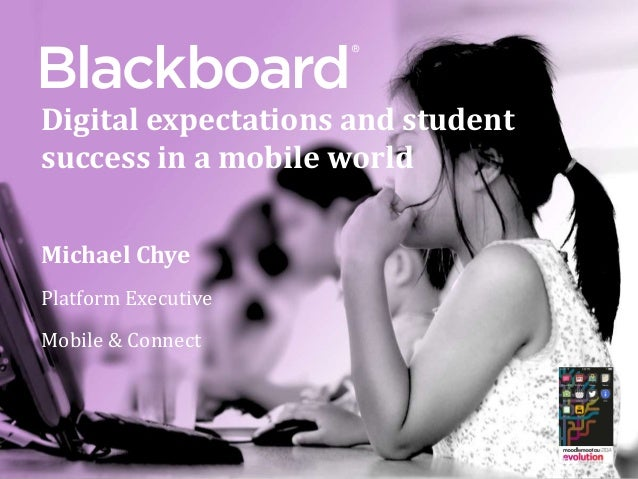 ®® Digital expectations and student success in a mobile world Michael Chye Platform Executive Mobile & Connect