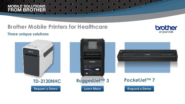 Brother Mobile Printers for Healthcare Three unique solutions RuggedJet™ 3 PocketJet™ 7TD-2130NHC