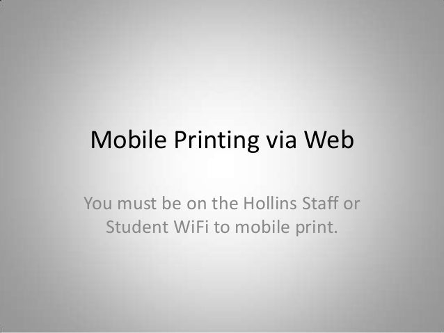 Mobile Printing via Web You must be on the Hollins Staff or Student WiFi to mobile print.