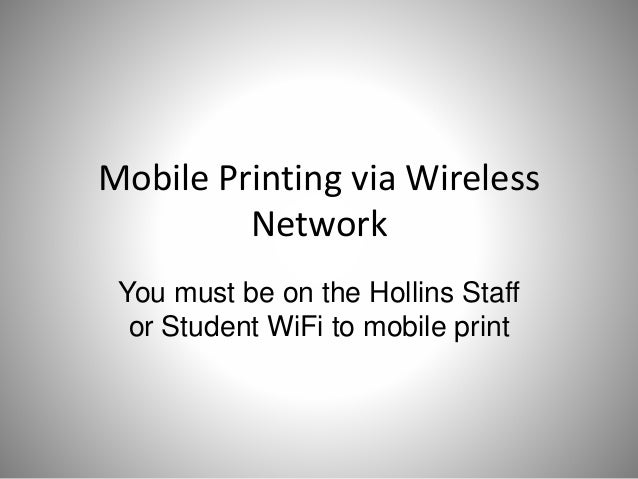 Mobile Printing via Wireless Network You must be on the Hollins Staff or Student WiFi to mobile print