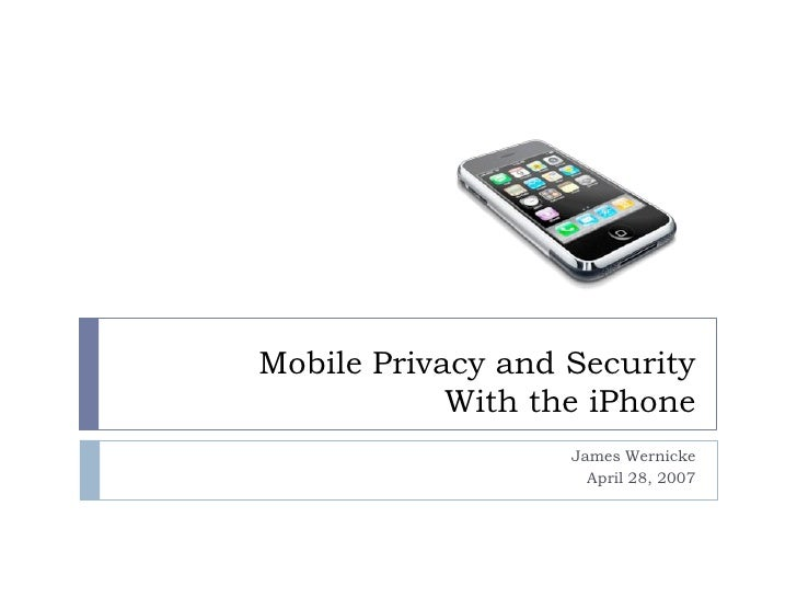 Mobile Privacy and Security             With the iPhone                    James Wernicke                      April 28, 2...