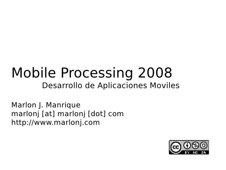 Mobile Processing 2008         Desarrollo de Aplicaciones Moviles  Marlon J. Manrique marlonj [at] marlonj [dot] com http:...