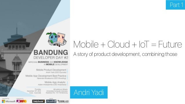 Mobile + Cloud + IoT = Future Andri Yadi A story of product development, combining those Part 1