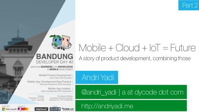 @andri_yadi | a at dycode dot com http://andriyadi.me Mobile + Cloud + IoT = Future Andri Yadi A story of product developm...